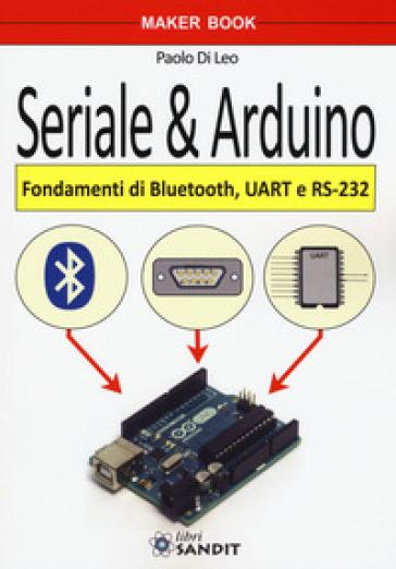 Seriale & Arduino. Fondamenti di bluetooth, UAR e RS-232 - Paolo Di Leo |