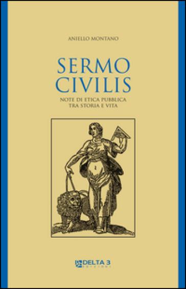 Sermo civilis. Note di etica pubblica tra storia e vita - Aniello Montano |