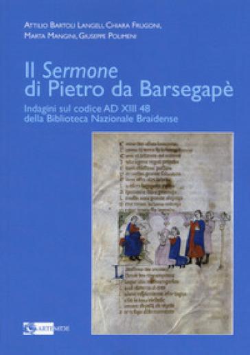 Il «Sermone» di Pietro da Barsegapè. Indagini sul Codice AD XIII 48 della Biblioteca Nazionale Braidense - Attilio Bartoli Langeli | Jonathanterrington.com