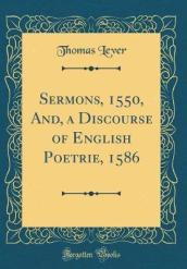 Sermons, 1550, And, a Discourse of English Poetrie, 1586 (Classic Reprint)