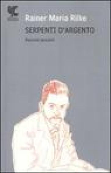 Serpenti d'argento. Racconti giovanili - Rainer Maria Rilke |