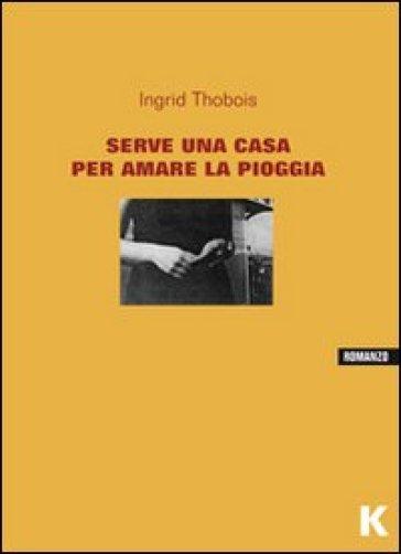 Serve una casa per amare la pioggia - Ingrid Thobois |