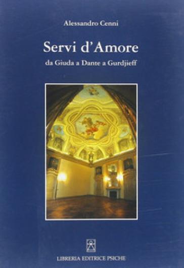Servi d'amore. Da Giuda a Dante a Gurdjieff - Alessandro Cenni |
