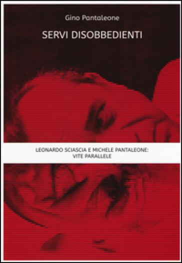 Servi disobbedienti. Leonardo Sciascia e Michele Pantaleone: vite parallele - Gino Pantaleone |