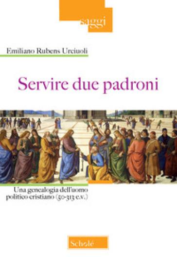 Servire due padroni. Una genealogia dell'uomo politico cristiano (50-313 e.v.) - Emiliano Rubens Urciuoli |