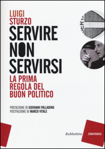 Servire non servirsi. La prima regola del buon politico - Luigi Sturzo | Rochesterscifianimecon.com