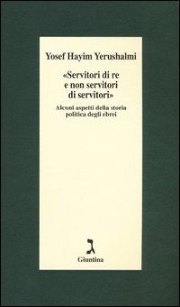 «Servitori di re e non servitori di servitori». Alcuni aspetti della storia politica degli ebrei - Yosef H. Yerushalmi |