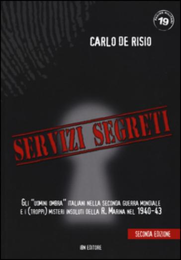 Servizi segreti. Gli «uomini ombra» italiani nella seconda guerra mondiale e i (troppi) misteri insoluti della R. marina nel 1940-43 - Carlo De Risio  