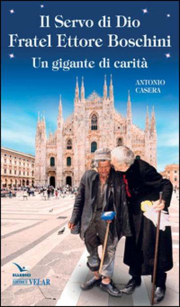 Il Servo di Dio fratel Ettore Boschini. Un gigante di carità - Antonio Casera |