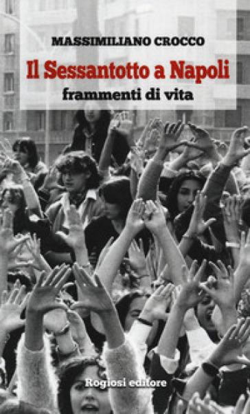 Il Sessantotto a Napoli. Frammenti di vita - Massimiliano Crocco   Rochesterscifianimecon.com