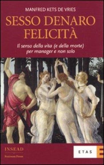 Sesso, denaro, felicità. Il senso della vita (e della morte) per manager e non solo - Manfred F. R. Kets de Vries |