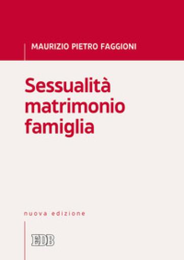 Sessualità matrimonio famiglia - Maurizio Pietro Faggioni |