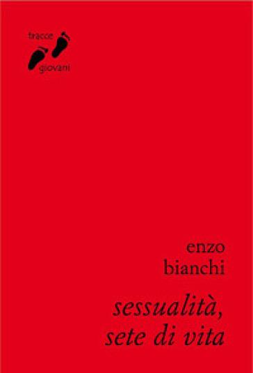 Sessualità, sete di vita. Umanizzarsi nell'amore - Enzo Bianchi |