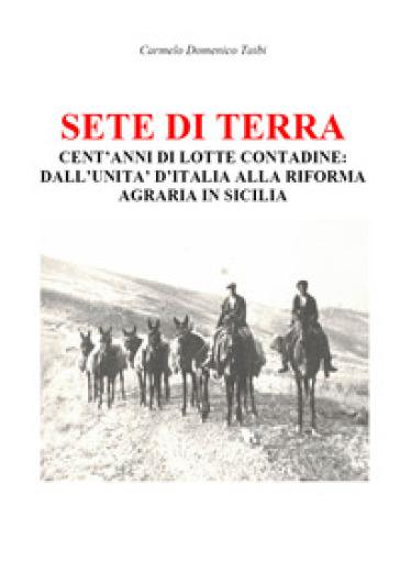 Sete di terra. Cent'anni di lotte contadine: dall'Unità d'Italia alla riforma agraria in Sicilia