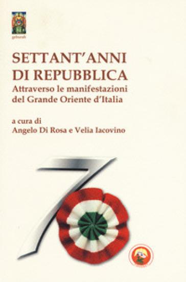 Settant'anni di repubblica. Attraverso le manifestazioni del Grande Oriente d'Italia - A. Di Rosa |