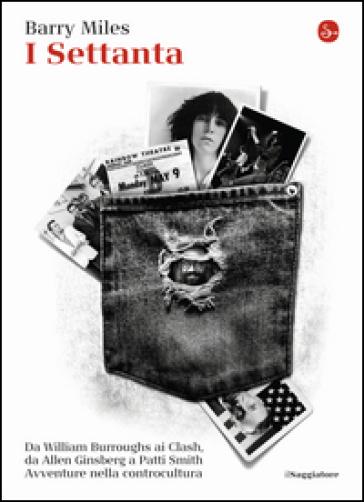 I Settanta. Da William Burroughs ai Clash, da Allen Ginsberg a Patti Smith. Avventure nella controcultura - Barry Miles |