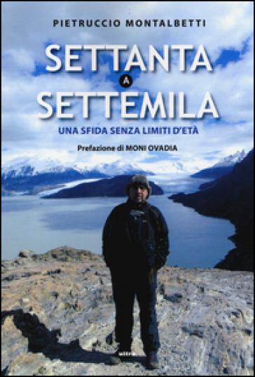 Settanta a Settemila. Una sfida senza limiti d'età - Pietruccio Montalbetti | Rochesterscifianimecon.com