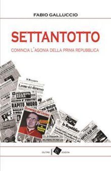 Settantotto. Comincia l'agonia della prima Repubblica - Fabio Galluccio |
