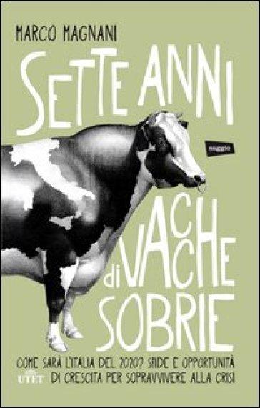 Sette anni di vacche sobrie. Come sarà l'Italia del 2020? Sfide e opportunità di crescita per sopravvivere alla crisi. Con e-book - Marco Magnani |