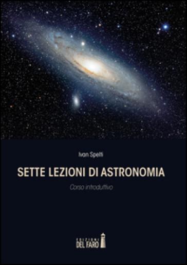 Sette lezioni di astronomia. Corso introduttivo - Ivan Spelti   Rochesterscifianimecon.com