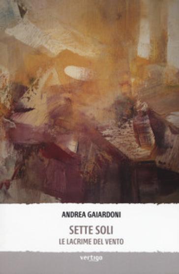 Sette soli. Le lacrime del vento - Andrea Gaiardoni  