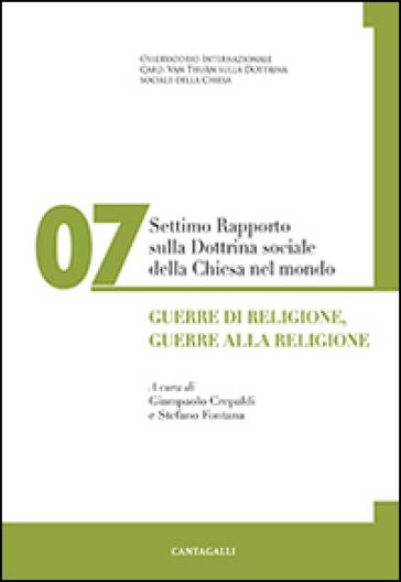 Settimo rapporto sulla dottrina sociale della Chiesa nel mondo. 7: Guerre di religione, guerre alla religione - G. Crepaldi |