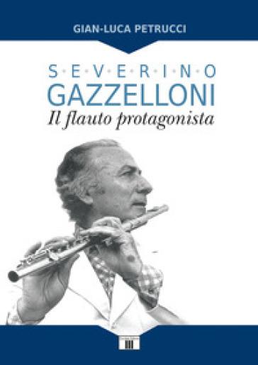 Severino Gazzelloni. Il flauto protagonista - Gian-Luca Petrucci | Ericsfund.org