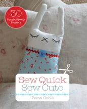 Sew Quick Sew Cute: 30 simple, speedy projects