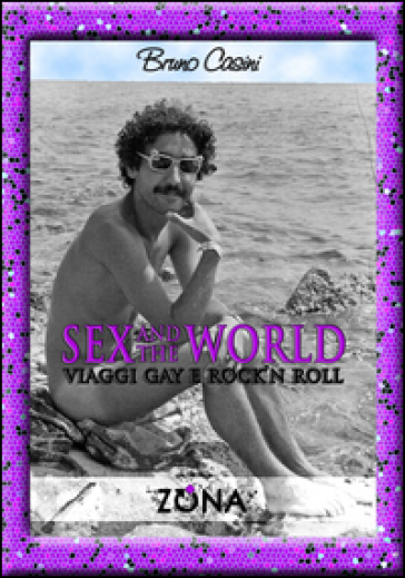 Sex and the world. Viaggi gay e rock'n roll - Bruno Casini |