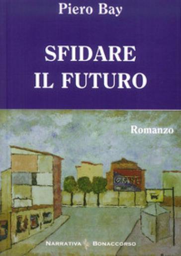 Sfidare il futuro - Piero Bay |
