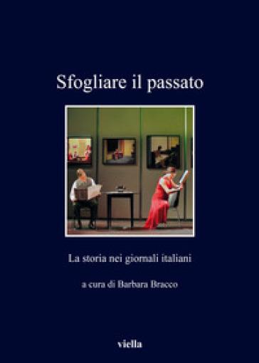 Sfogliare il passato. La storia nei giornali italiani - B. Bracco |