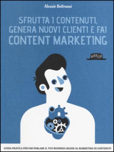 Sfrutta i contenuti, genera nuovi clienti e fai content marketing - Alessio Beltrami pdf epub