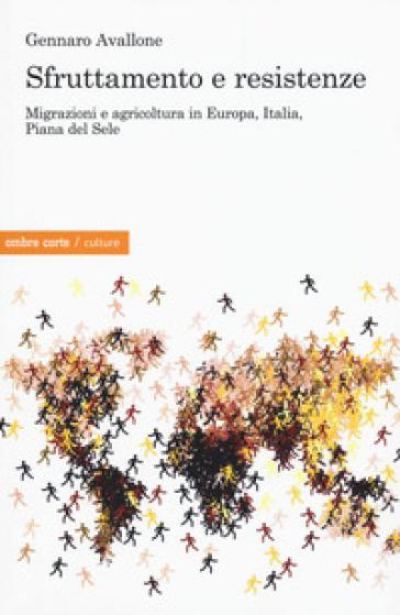 Sfruttamento e resistenze. Migrazioni e agricoltura in Europa, Italia, Piana del Sole - Gennaro Avallone |