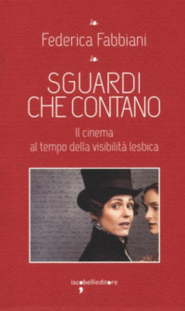 Sguardi che contano. Il cinema al tempo della visibilità lesbica - Federica Fabbiani |