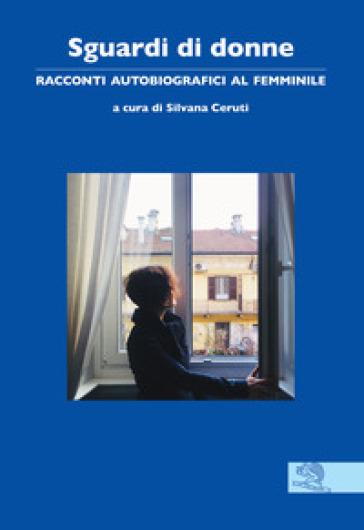 Sguardi di donne. Racconti autobiografici al femminile - S. Ceruti |