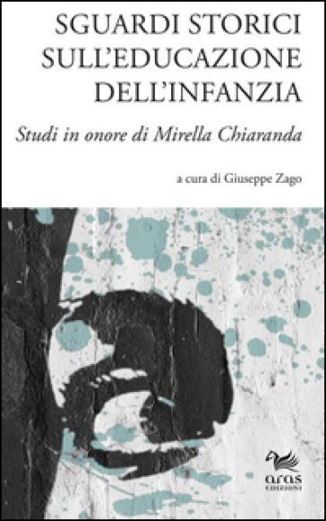 Sguardi storici sull'educazione dell'infanzia. Studi in onore di Mirella Chiaranda. Ediz. multilingue - G. Zago | Rochesterscifianimecon.com