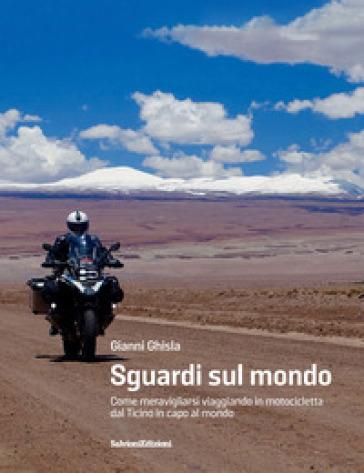 Sguardi sul mondo. Come meravigliarsi viaggiando in motocicletta dal Ticino in capo al mondo - Gianni Ghisla pdf epub