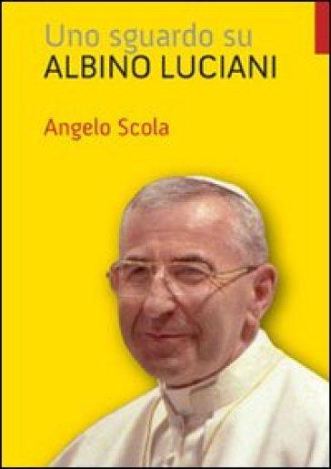 Sguardo su Albino Luciani (Uno) - Angelo Scola |