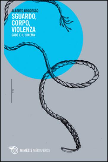 Sguardo, corpo, violenza. Sade e il cinema - Alberto Brodesco |