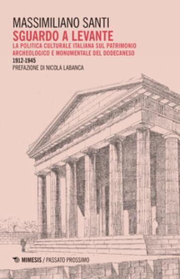 Sguardo a levante. La politica culturale italiana sul patrimonio archeologico e monumentale del Dodecaneso 1912-1945 - Massimiliano Santi |