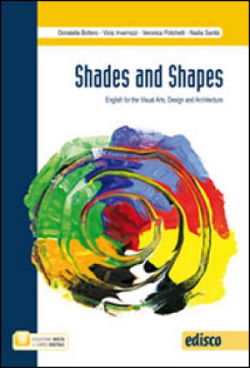 Shades and shapes. English for visual arts, design and architecture. Per le Scuole superiori. Con e-book. Con espansione online - Daniela Bottero  