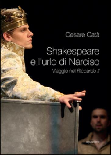 Shakespeare e l'urlo di Narciso. Viaggio nel «Riccardo II» - Cesare Catà | Jonathanterrington.com