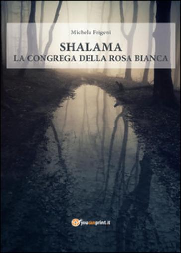 Shalama. La congrega della rosa bianca - Michela Frigeni |