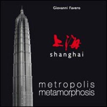 Shanghai. Metropolis metamorphosis. Ediz. illustrata - Giovanni Favero |