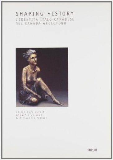 Shaping history. L'identità italo-canadese nel Canada anglofono. Ediz. italiana e inglese - A. P. De Luca |