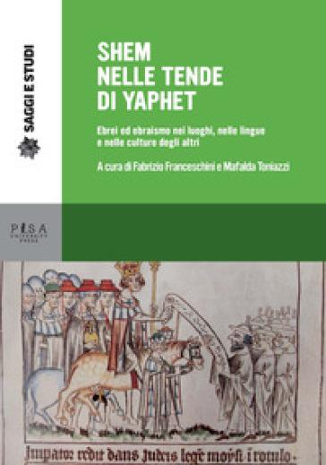 Shem nelle tende di Yaphet. Ebrei ed ebraismo nei luoghi, nelle lingue e nelle culture degli altri - F. Franceschini |