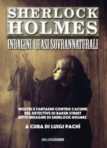 Sherlock Holmes: indagini quasi sovrannaturali - L. Pachì |