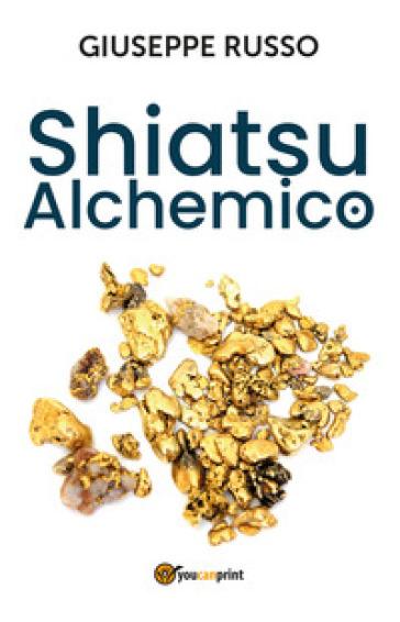 Shiatsu alchemico. Trasforma in oro quel che tocchi - Giuseppe Russo |