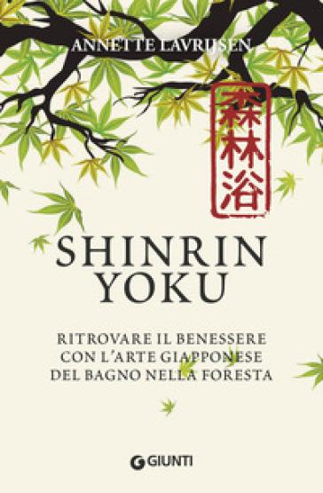 Shinrin yoku. Ritrovare il benessere con l'arte giapponese del bagno nella foresta - Annette Lavrijsen | Thecosgala.com