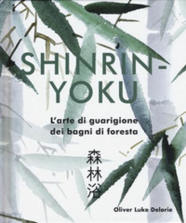 Shinrin-yoku. L'arte di guarigione dei bagni di foresta. Ediz. illustrata - Oliver Luke Delorie |